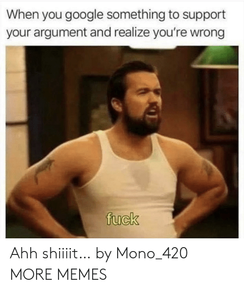 Shiiiit: When you google something to support  your argument and realize you're wrong  fuck Ahh shiiiit… by Mono_420 MORE MEMES