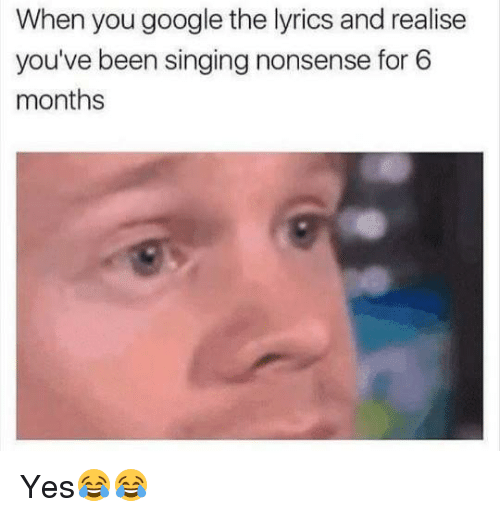 Memes, 🤖, and Yes: When you google the lyrics and realise  you've been singing nonsense for 6  months Yes😂😂