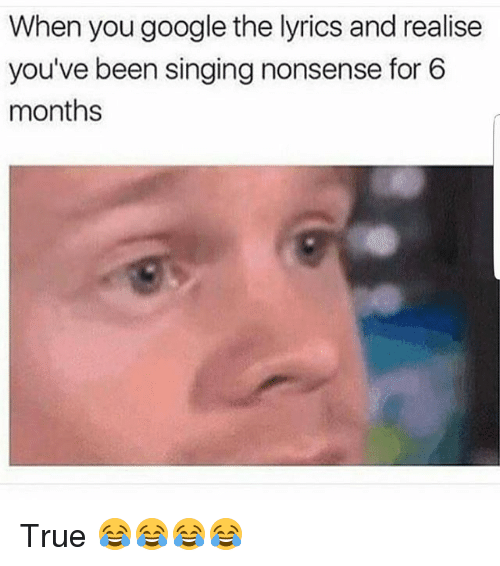 Funny, Google, and Singing: When you google the lyrics and realise  you've been singing nonsense for 6  months True 😂😂😂😂