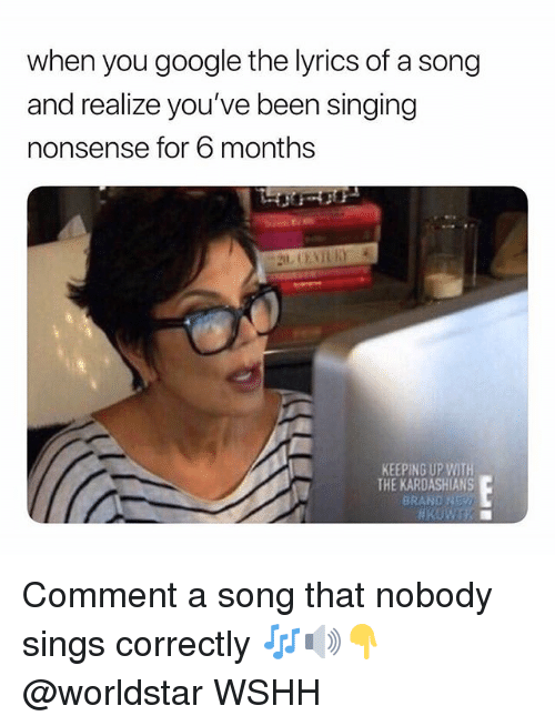 Google, Kardashians, and Keeping Up With the Kardashians: when you google the lyrics of a song  and realize you've been singing  nonsense for 6 months  KEEPING UP WITH  THE KARDASHIANS  BRAND NEY Comment a song that nobody sings correctly 🎶🔊👇 @worldstar WSHH