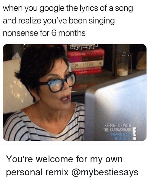 Google, Kardashians, and Keeping Up With the Kardashians: when you google the lyrics of a song  and realize you've been singing  nonsense for 6 months  KEEPING UP WITH  THE KARDASHIANS  BRAND NE You're welcome for my own personal remix @mybestiesays