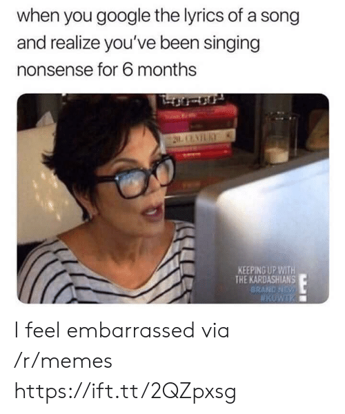 the kardashians: when you google the lyrics of a song  and realize you've been singing  nonsense for 6 months  KEEPING UP WITH  THE KARDASHIANS  BRAND NDs I feel embarrassed via /r/memes https://ift.tt/2QZpxsg