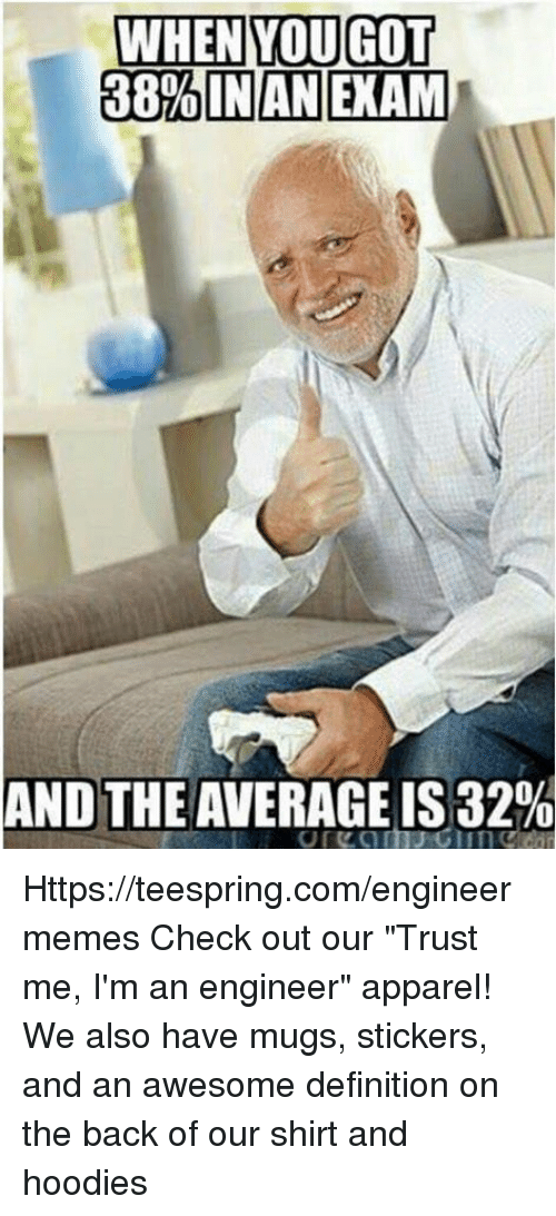 """Im An Engineer: WHEN YOU GOT  38%INANEKAM  AND THE AVERAGE IS 32% Https://teespring.com/engineermemes  Check out our """"Trust me, I'm an engineer"""" apparel! We also have mugs, stickers, and an awesome definition on the back of our shirt and hoodies"""