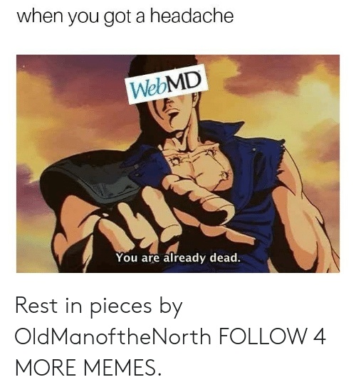 webMD: when you got a headache  WebMD  You are already dead. Rest in pieces by OldManoftheNorth FOLLOW 4 MORE MEMES.