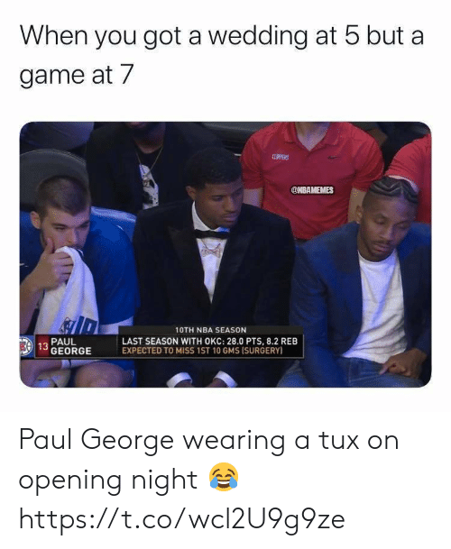 Memes, Nba, and Paul George: When you got a wedding at 5 but a  game at 7  CLPPERS  @NBAMEMES  10TH NBA SEASON  LAST SEASON WITH OKC: 28.0 PTS, 8.2 REB  EXPECTED TO MISS 1ST 10 GMS ISURGERY)  PAUL  EA 13 GEORGE Paul George wearing a tux on opening night 😂 https://t.co/wcl2U9g9ze