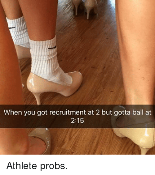 Girl Memes, Got, and You: When you got recruitment at 2 but gotta ball at  2:15 Athlete probs.
