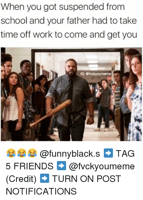 Friends, School, and Work: When you got suspended from  school and your father had to take  time off work to come and get you  IG: Givckyoumeme 😂😂😂 @funnyblack.s ➡️ TAG 5 FRIENDS ➡️ @fvckyoumeme (Credit) ➡️ TURN ON POST NOTIFICATIONS
