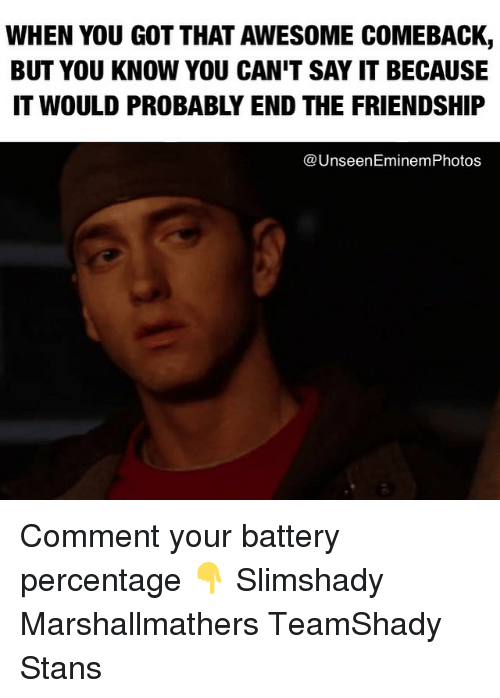 Awesome Comebacks: WHEN YOU GOT THAT AWESOME COMEBACK,  BUT YOU KNOW YOU CAN'T SAY IT BECAUSE  IT WOULD PROBABLY END THE FRIENDSHIP  UnseenEminemPhotos Comment your battery percentage 👇 Slimshady Marshallmathers TeamShady Stans