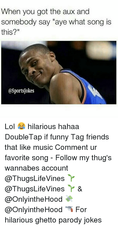 "Friends, Funny, and Ghetto: When you got the aux and  somebody say ""aye what song is  this?""  @SportsJokes Lol 😂 hilarious hahaa DoubleTap if funny Tag friends that like music Comment ur favorite song - Follow my thug's wannabes account @ThugsLifeVines 🌱 @ThugsLifeVines 🌱 & @OnlyintheHood 💸 @OnlyintheHood 🔫 For hilarious ghetto parody jokes"