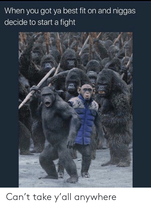Got Ya: When you got ya best fit on and niggas  decide to start a fight Can't take y'all anywhere