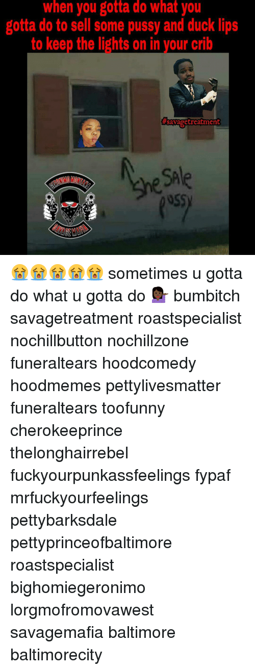 Memes, Baltimore, and Duck: When you gotta ao What you  gotta do to sell some pussy and duck lips  to keep the lights on in your crib  #awag treatment 😭😭😭😭😭 sometimes u gotta do what u gotta do 💁🏿 bumbitch savagetreatment roastspecialist nochillbutton nochillzone funeraltears hoodcomedy hoodmemes pettylivesmatter funeraltears toofunny cherokeeprince thelonghairrebel fuckyourpunkassfeelings fypaf mrfuckyourfeelings pettybarksdale pettyprinceofbaltimore roastspecialist bighomiegeronimo lorgmofromovawest savagemafia baltimore baltimorecity