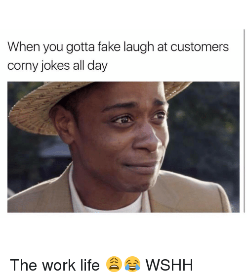 Work Life: When you gotta fake laugh at customers  corny jokes all day The work life 😩😂 WSHH