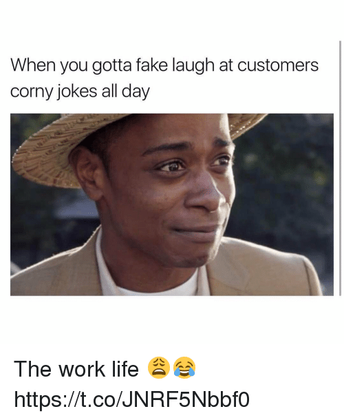 Work Life: When you gotta fake laugh at customers  corny jokes all day The work life 😩😂 https://t.co/JNRF5Nbbf0