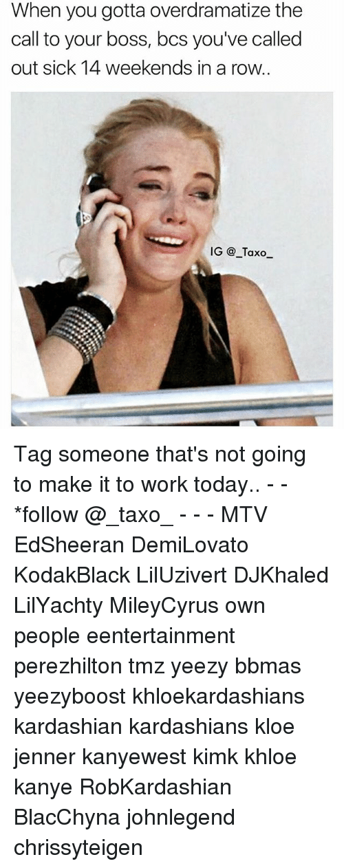 Kanye, Kardashians, and Memes: When you gotta overdramatize the  call to your boss, bcs you've called  out sick 14 weekends in a row..  IG @_Taxo_ Tag someone that's not going to make it to work today.. - - *follow @_taxo_ - - - MTV EdSheeran DemiLovato KodakBlack LilUzivert DJKhaled LilYachty MileyCyrus own people eentertainment perezhilton tmz yeezy bbmas yeezyboost khloekardashians kardashian kardashians kloe jenner kanyewest kimk khloe kanye RobKardashian BlacChyna johnlegend chrissyteigen