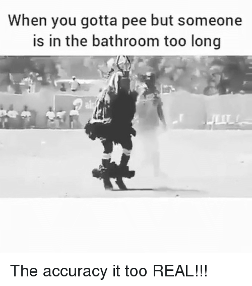 Gotta Pee: When you gotta pee but someone  is in the bathroom too long The accuracy it too REAL!!!
