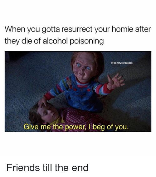 Friends, Homie, and Memes: When you gotta resurrect your homie after  they die of alcohol poisoning  @comfy sweaters  Give me the power, I beg of you. Friends till the end