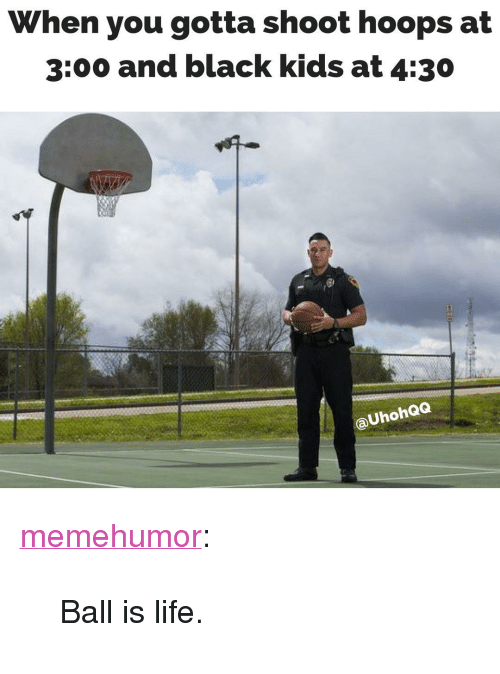 """ball is life: When you gotta shoot hoops at  3:00 and black kids at 4:30  aUhohQQ <p><a href=""""http://memehumor.net/post/167741036627/ball-is-life"""" class=""""tumblr_blog"""" target=""""_blank"""">memehumor</a>:</p><blockquote><p>Ball is life.</p></blockquote>"""
