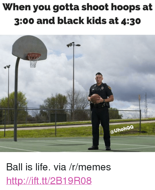 """ball is life: When you gotta shoot hoops at  3:00 and black kids at 4:30  aUhohQQ <p>Ball is life. via /r/memes <a href=""""http://ift.tt/2B19R08"""">http://ift.tt/2B19R08</a></p>"""