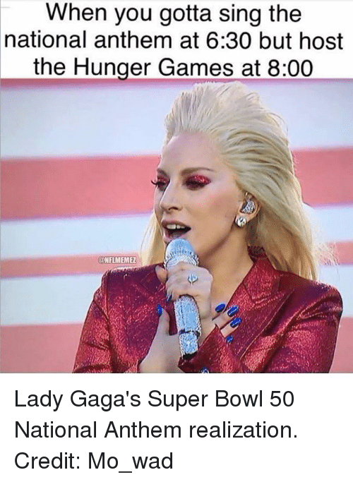 Super Bowl 50: When you gotta sing the  national anthem at 6:30 but host  the Hunger Games at 8:00  ONFLMEMEZ Lady Gaga's Super Bowl 50 National Anthem realization. Credit: Mo_wad