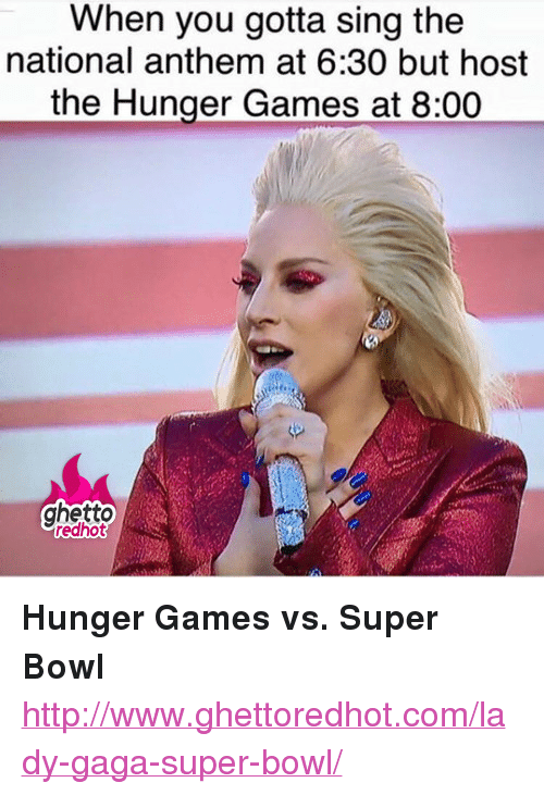 "Ghetto Redhot: When you gotta sing the  national anthem at 6:30 but host  the Hunger Games at 8:00  ghetto  redhot <p><strong>Hunger Games vs. Super Bowl</strong></p><p><a href=""http://www.ghettoredhot.com/lady-gaga-super-bowl/"">http://www.ghettoredhot.com/lady-gaga-super-bowl/</a></p>"