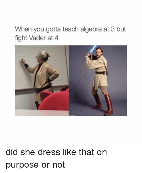 Teaching: When you gotta teach algebra at 3 but  fight Vader at 4 did she dress like that on purpose or not
