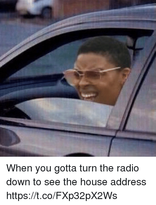 Radio, House, and Girl Memes: When you gotta turn the radio down to see the house address https://t.co/FXp32pX2Ws