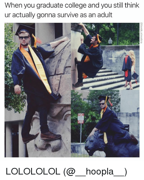 lolololol: When you graduate college and you still think  ur actually gonna survive as an adult LOLOLOLOL (@__hoopla__)