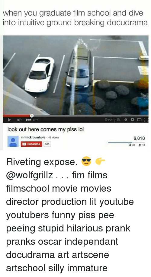 Funny, Lit, and Lol: when you graduate film school and dive  into intuitive ground breaking docudrama  4)  0:02 / 0:14  @wolfgrillz o *□  look out here comes my piss lol  mrmick bumhole 43 vidoos  6,010  Subsaribe  585  33 デ18 Riveting expose. 😎 👉@wolfgrillz . . . fim films filmschool movie movies director production lit youtube youtubers funny piss pee peeing stupid hilarious prank pranks oscar independant docudrama art artscene artschool silly immature