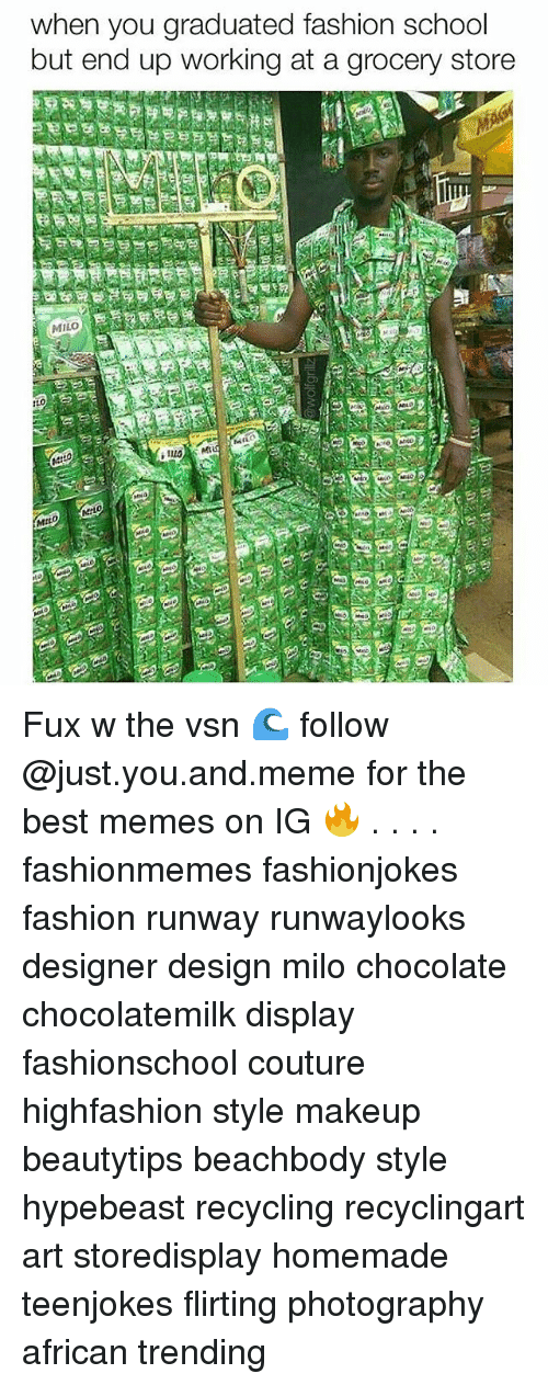 Fashion, Hypebeast, and Makeup: when you graduated fashion school  but end up working at a grocery store  MILO  MiLO Fux w the vsn 🌊 follow @just.you.and.meme for the best memes on IG 🔥 . . . . fashionmemes fashionjokes fashion runway runwaylooks designer design milo chocolate chocolatemilk display fashionschool couture highfashion style makeup beautytips beachbody style hypebeast recycling recyclingart art storedisplay homemade teenjokes flirting photography african trending