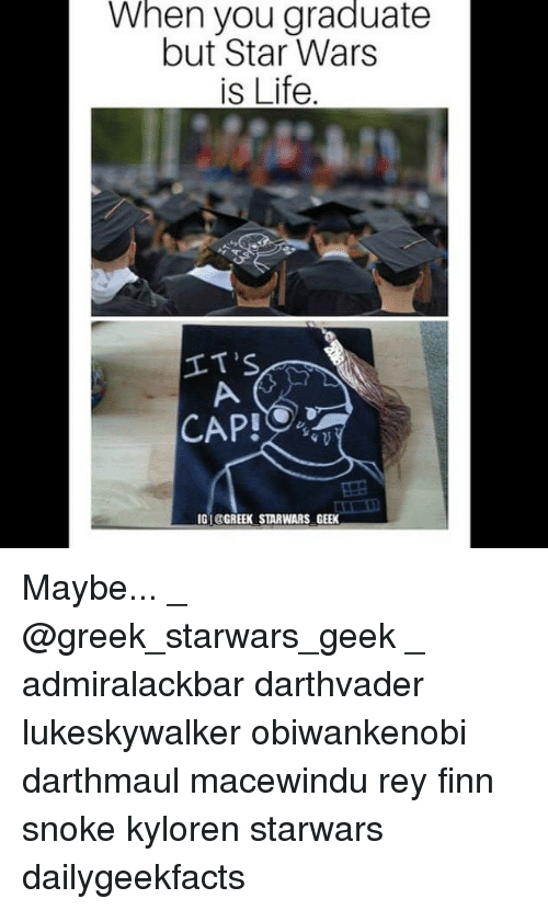 Finn, Life, and Memes: When you graduatee  but Star Wars  is Life  IT'S  CAPI  IGI@GREEK STARWARS GEEK Maybe... _ @greek_starwars_geek _ admiralackbar darthvader lukeskywalker obiwankenobi darthmaul macewindu rey finn snoke kyloren starwars dailygeekfacts
