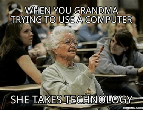 Technology Meme: WHEN YOU GRANDMA  TRYING TO USE A COMPUTER  SHE TAKES TECHNOLOGY  memes. com