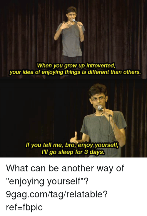 """introverted: When you grow up introverted,  your idea of enjoying things is different than others.  If you tell me, bro, enjoy yourself,  I'Il go sleep for 3 days. What can be another way of """"enjoying yourself""""? 9gag.com/tag/relatable?ref=fbpic"""