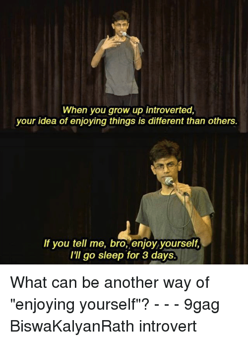 """introverted: When you grow up introverted,  your idea of enjoying things is different than others  If you tell me, bro, enjoy yourself,  I'II go sleep for 3 days What can be another way of """"enjoying yourself""""? - - - 9gag BiswaKalyanRath introvert"""
