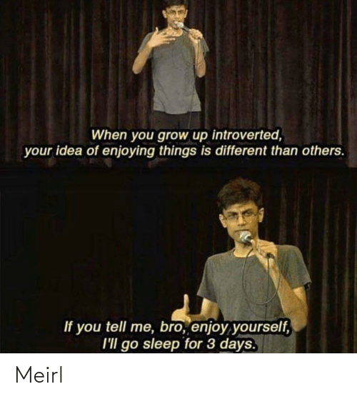 3 Days: When you grow up introverted,  your idea of enjoying things is different than others.  If you tell me, bro, enjoy yourself,  I'll go sleep for 3 days. Meirl