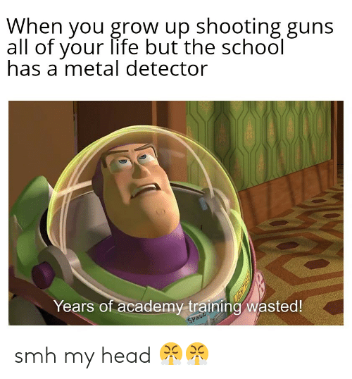 metal detector: When you grow up shooting guns  all of your life but the school  has a metal detector  Years of academy training wasted!  SPACE smh my head 😤😤