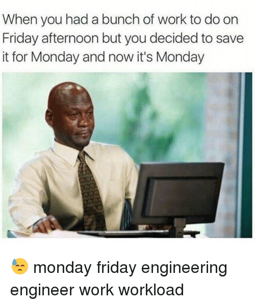 Engineering, Engineer, and Engine: When you had a bunch of work to do on  Friday afternoon but you decided to save  it for Monday and now it's Monday 😓 monday friday engineering engineer work workload