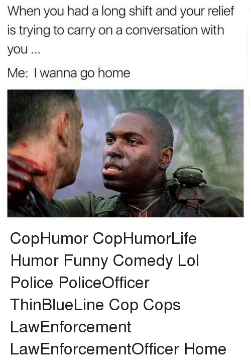 relief: When you had a long shift and your relief  is trying to carry on a conversation with  you  Me: I wanna go home CopHumor CopHumorLife Humor Funny Comedy Lol Police PoliceOfficer ThinBlueLine Cop Cops LawEnforcement LawEnforcementOfficer Home