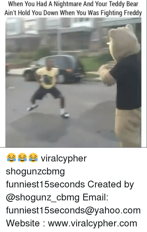 Funny, Hold You Down, and Yahoo: When You Had A Nightmare And Your Teddy Bear  Ain't Hold You Down When You Was Fighting Freddy 😂😂😂 viralcypher shogunzcbmg funniest15seconds Created by @shogunz_cbmg Email: funniest15seconds@yahoo.com Website : www.viralcypher.com