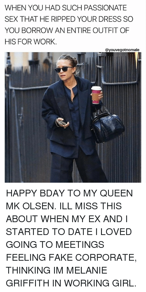 Fake, Memes, and Sex: WHEN YOU HAD SUCH PASSIONATE  SEX THAT HE RIPPED YOUR DRESS SO  YOU BORROW AN ENTIRE OUTFIT OF  HIS FOR WORK.  ayouvegotnomale HAPPY BDAY TO MY QUEEN MK OLSEN. ILL MISS THIS ABOUT WHEN MY EX AND I STARTED TO DATE I LOVED GOING TO MEETINGS FEELING FAKE CORPORATE, THINKING IM MELANIE GRIFFITH IN WORKING GIRL.