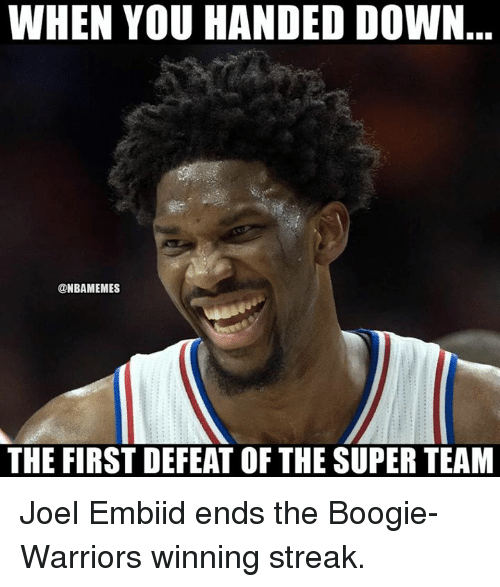 streak: WHEN YOU HANDED DOWN  @NBAMEMES  THE FIRST DEFEAT OF THE SUPER TEAM Joel Embiid ends the Boogie-Warriors winning streak.