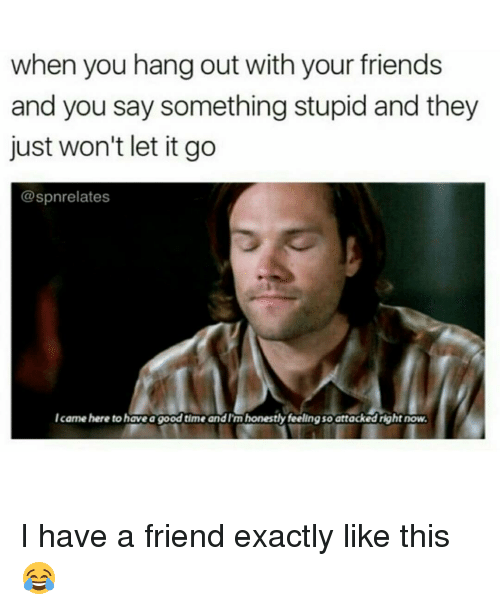 Saying Something Stupid: when you hang out with your friends  and you say something stupid and they  just won't let it go  @spnrelates  Icame here to haveagood time and I'm honestly feelingsoattacked right now. I have a friend exactly like this 😂