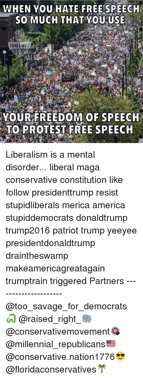 Liberalism: WHEN YOU HATE FREEISPEECH  5O MUCH THAT YoUUSE  THINK LBESTY  YOUR FREEDOM OF SPEECH  TO PROTEST FREE SPEECH Liberalism is a mental disorder... liberal maga conservative constitution like follow presidenttrump resist stupidliberals merica america stupiddemocrats donaldtrump trump2016 patriot trump yeeyee presidentdonaldtrump draintheswamp makeamericagreatagain trumptrain triggered Partners --------------------- @too_savage_for_democrats🐍 @raised_right_🐘 @conservativemovement🎯 @millennial_republicans🇺🇸 @conservative.nation1776😎 @floridaconservatives🌴