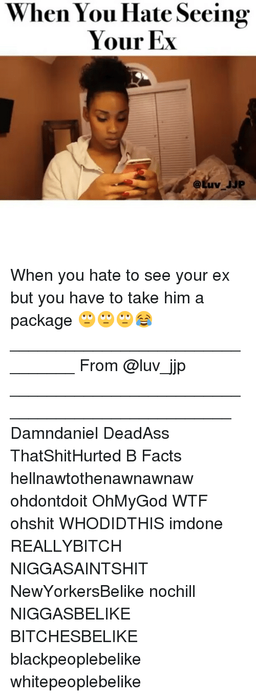 Memes, Deadass, and Niggasbelike: When You Hate Seeing  Your Ex When you hate to see your ex but you have to take him a package 🙄🙄🙄😂 ________________________________ From @luv_jjp _________________________________________________ Damndaniel DeadAss ThatShitHurted B Facts hellnawtothenawnawnaw ohdontdoit OhMyGod WTF ohshit WHODIDTHIS imdone REALLYBITCH NIGGASAINTSHIT NewYorkersBelike nochill NIGGASBELIKE BITCHESBELIKE blackpeoplebelike whitepeoplebelike