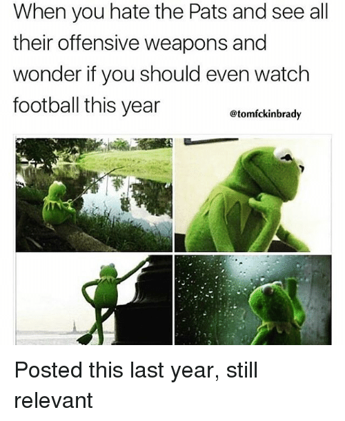 Memes, 🤖, and Hate: When you hate the Pats and see all  their offensive weapons and  wonder if you should even watch  football this year  atomfckinbrady Posted this last year, still relevant