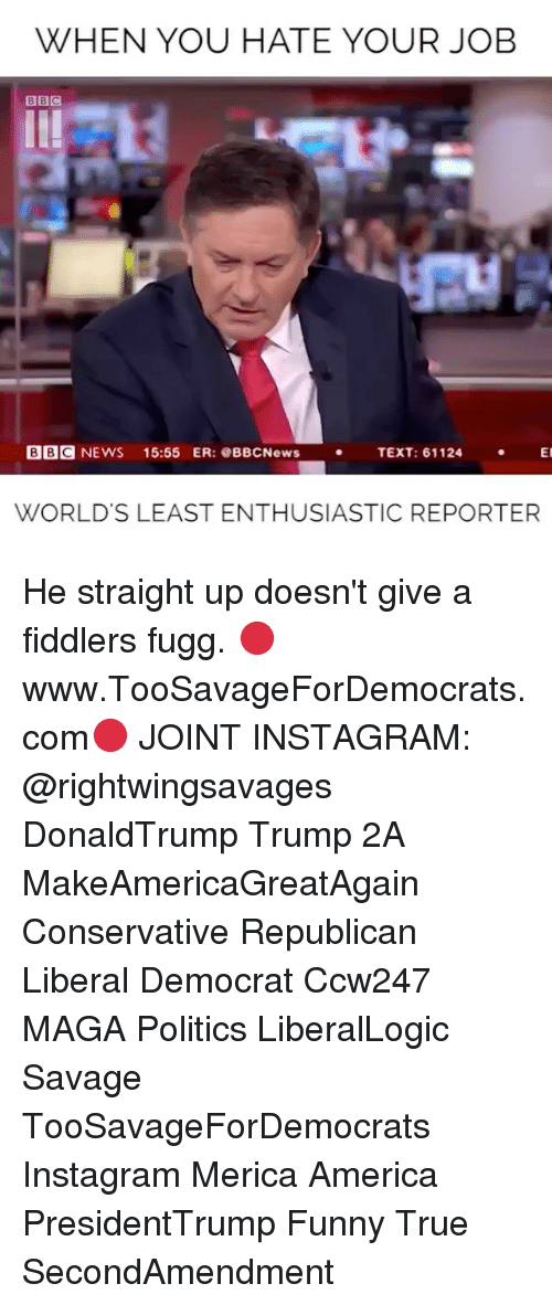 America, Funny, and Instagram: WHEN YOU HATE YOUR JOB  BBC NEWS 15:55 ER:BBCNewsTEXT: 61124 E  WORLD'S LEAST ENTHUSIASTIC REPORTER He straight up doesn't give a fiddlers fugg. 🔴www.TooSavageForDemocrats.com🔴 JOINT INSTAGRAM: @rightwingsavages DonaldTrump Trump 2A MakeAmericaGreatAgain Conservative Republican Liberal Democrat Ccw247 MAGA Politics LiberalLogic Savage TooSavageForDemocrats Instagram Merica America PresidentTrump Funny True SecondAmendment