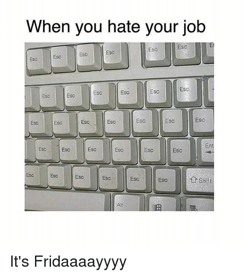 Memes, 🤖, and Job: When you hate your job  Esc  Esc  Esc  Esc  ESC  ESC  Esc  ESC  Esc  ESC  ESC  ESC  EsC  Esc  ESC  Esc  Esc  ESc  Esc  Ent  Esc Esc  Esc  Esc  ESc  EsC  Esc  EsC  Esc  Esc  Shiit  Alt It's Fridaaaayyyy