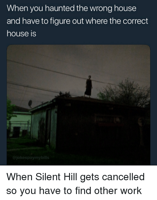 Funny, Work, and House: When you haunted the wrong house  and have to figure out where the correct  house is  @jokespaymybills When Silent Hill gets cancelled so you have to find other work