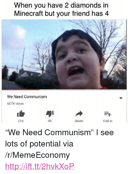 "Minecraft, Http, and Communism: When you have 2 diamonds in  Minecraft but your friend has 4  We Need Communism  667K views  21K  9K  Share  Add to <p>""We Need Communism"" I see lots of potential via /r/MemeEconomy <a href=""http://ift.tt/2hvkXoP"">http://ift.tt/2hvkXoP</a></p>"