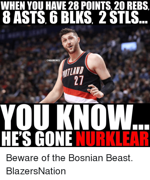 Bosnian: WHEN YOU HAVE 28 POINTS, 20 REBS  8 ASTS, 6 BLKS, 2 STLS  @NBAMEMES  YOU KNOW...  HE'S GONE  NUR LEAR Beware of the Bosnian Beast. BlazersNation