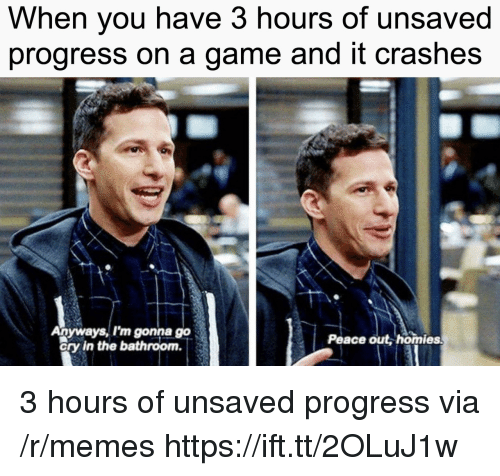 peace out: When you have 3 hours of unsaved  progress on a game and it crashes  Anyways, I'm gonna go  ory in the bathroom.  Peace out, homies 3 hours of unsaved progress via /r/memes https://ift.tt/2OLuJ1w